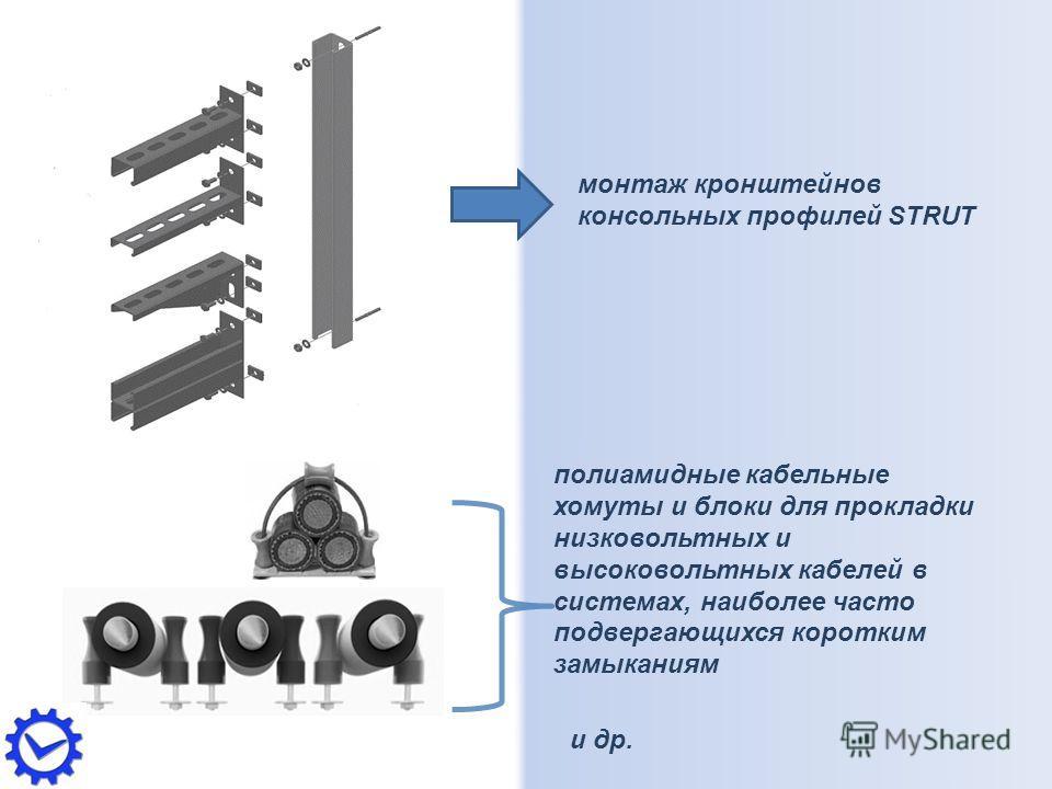 монтаж кронштейнов консольных профилей STRUT полиамидные кабельные хомуты и блоки для прокладки низковольтных и высоковольтных кабелей в системах, наиболее часто подвергающихся коротким замыканиям и др.