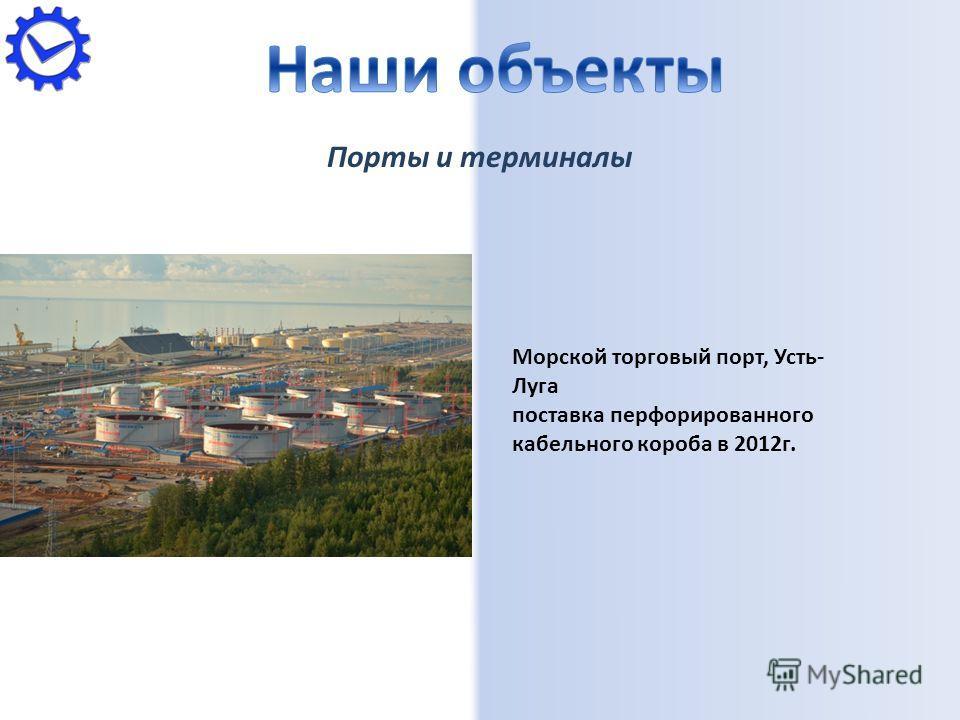 Порты и терминалы Морской торговый порт, Усть- Луга поставка перфорированного кабельного короба в 2012г.
