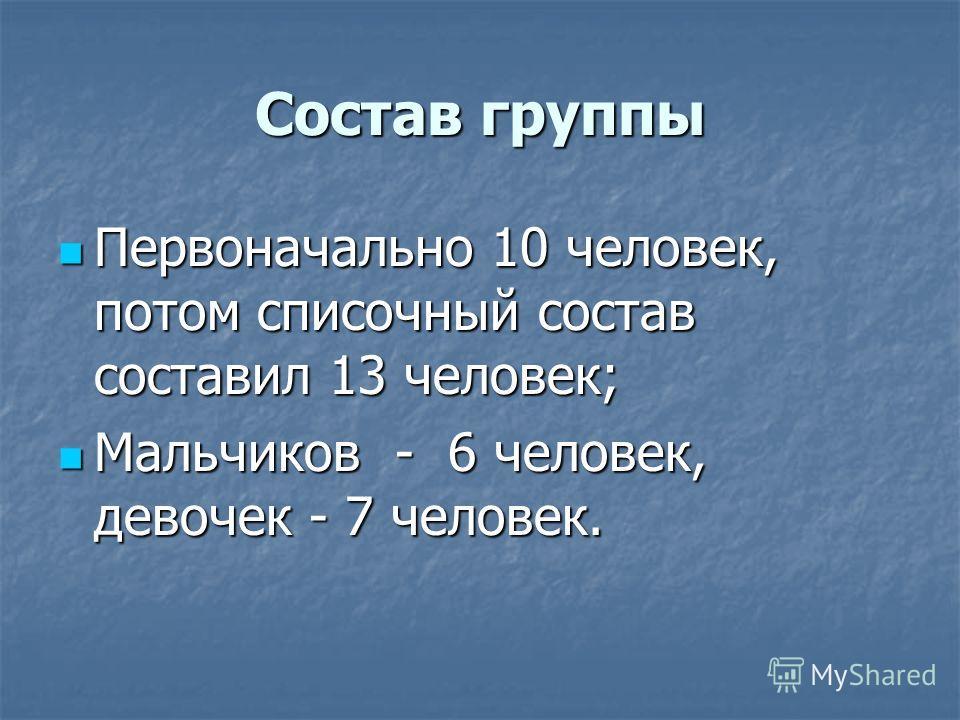Состав группы Первоначально 10 человек, потом списочный состав составил 13 человек; Первоначально 10 человек, потом списочный состав составил 13 человек; Мальчиков - 6 человек, девочек - 7 человек. Мальчиков - 6 человек, девочек - 7 человек.