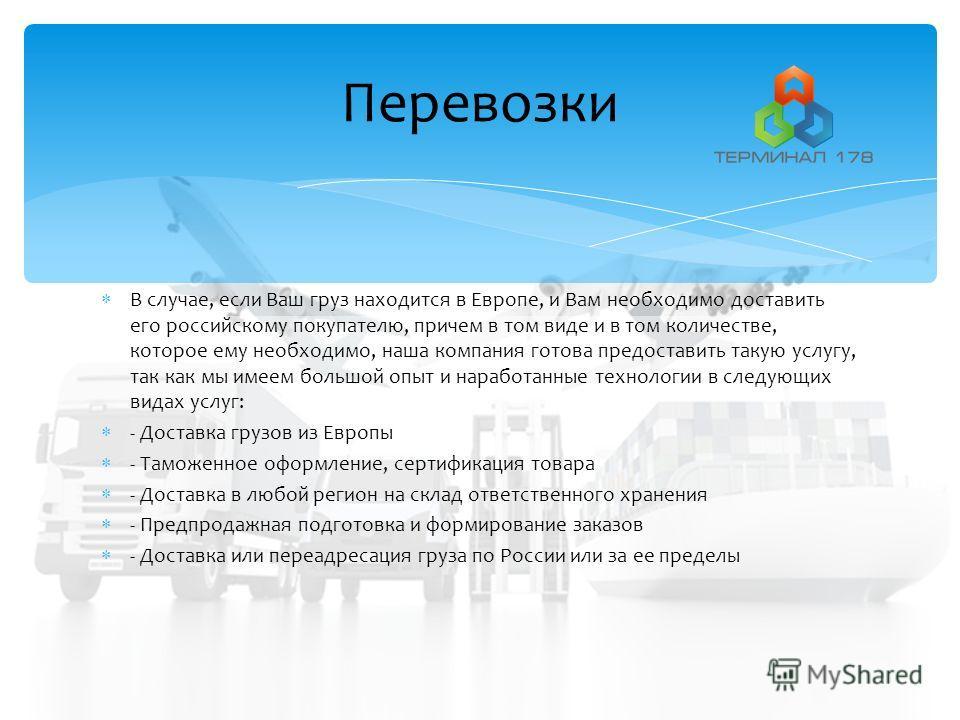 В случае, если Ваш груз находится в Европе, и Вам необходимо доставить его российскому покупателю, причем в том виде и в том количестве, которое ему необходимо, наша компания готова предоставить такую услугу, так как мы имеем большой опыт и наработан