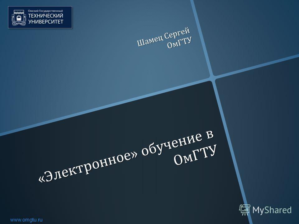 www.omgtu.ru « Электронное » обучение в ОмГТУ Шамец Сергей ОмГТУ
