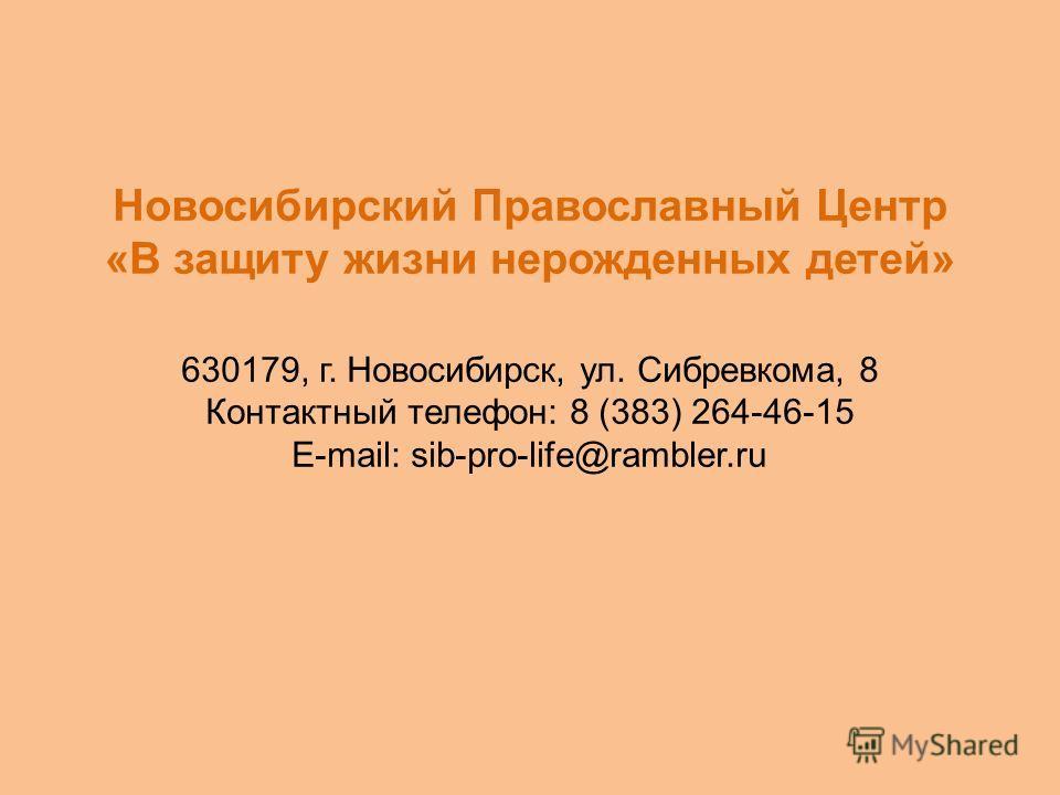 Новосибирский Православный Центр «В защиту жизни нерожденных детей» 630179, г. Новосибирск, ул. Сибревкома, 8 Контактный телефон: 8 (383) 264-46-15 E-mail: sib-pro-life@rambler.ru