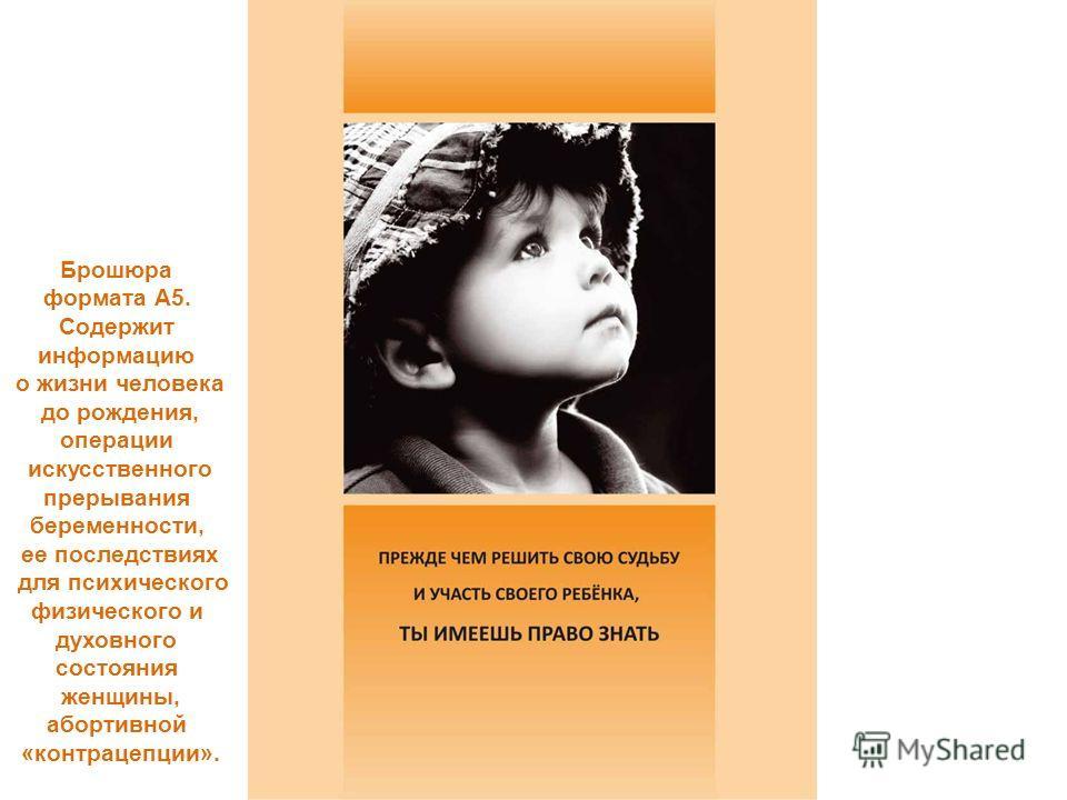 Брошюра формата А5. Содержит информацию о жизни человека до рождения, операции искусственного прерывания беременности, ее последствиях для психического физического и духовного состояния женщины, абортивной «контрацепции».