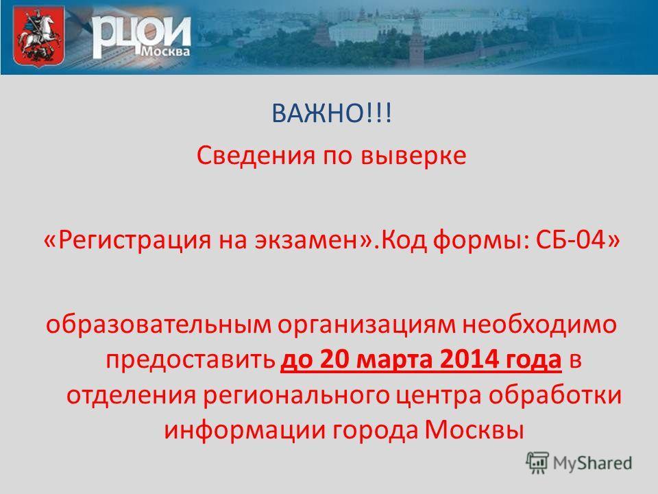 ВАЖНО!!! Сведения по выверке «Регистрация на экзамен».Код формы: СБ-04» образовательным организациям необходимо предоставить до 20 марта 2014 года в отделения регионального центра обработки информации города Москвы