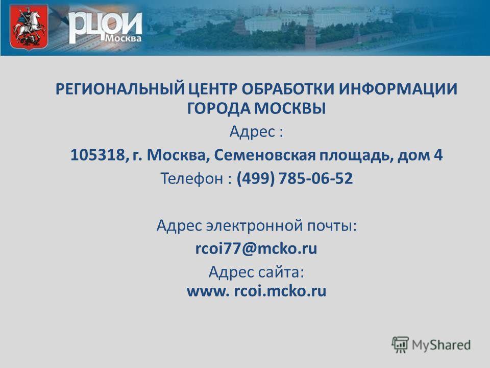 РЕГИОНАЛЬНЫЙ ЦЕНТР ОБРАБОТКИ ИНФОРМАЦИИ ГОРОДА МОСКВЫ Адрес : 105318, г. Москва, Семеновская площадь, дом 4 Телефон : (499) 785-06-52 Адрес электронной почты: rcoi77@mcko.ru Адрес сайта: www. rcoi.mcko.ru