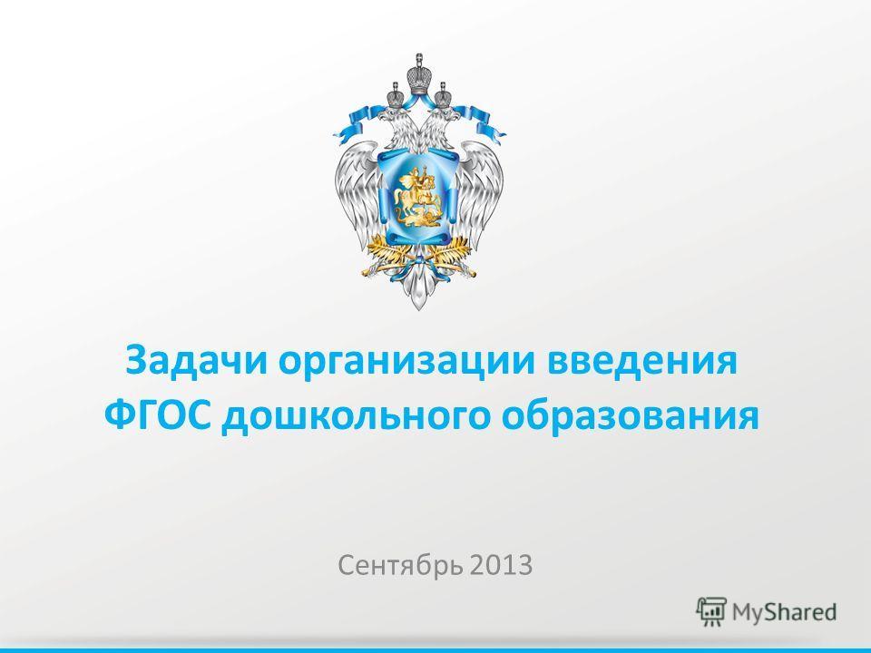 Задачи организации введения ФГОС дошкольного образования Сентябрь 2013