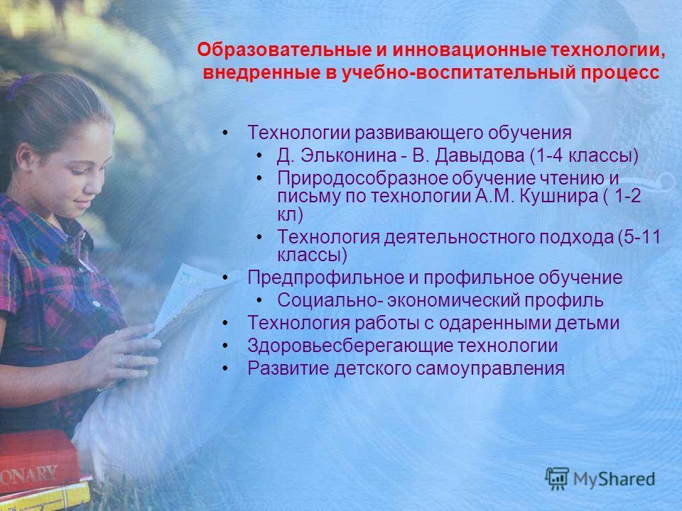 Образовательные и инновационные технологии, внедренные в учебно-воспитательный процесс Технологии развивающего обучения Д. Эльконина - В. Давыдова (1-4 классы) Природособразное обучение чтению и письму по технологии А.М. Кушнира ( 1-2 кл) Технология