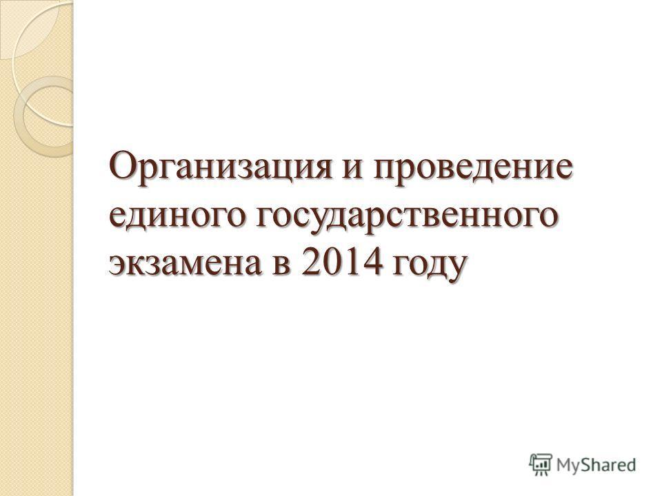 Организация и проведение единого государственного экзамена в 2014 году