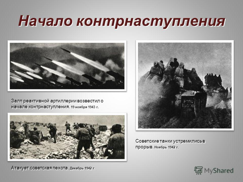 Начало контрнаступления Залп реактивной артиллерии возвестил о начале контрнаступления. 19 ноября 1943 г. Советские танки устремились в прорыв. Ноябрь 1942 г. Атакует советская пехота. Декабрь 1942 г.