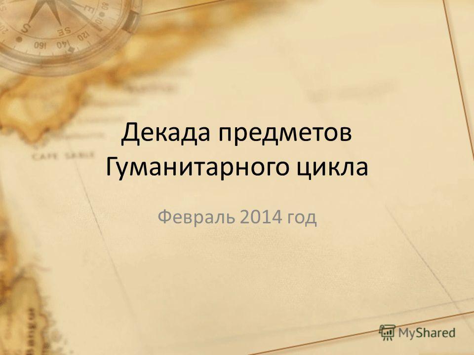 Декада предметов Гуманитарного цикла Февраль 2014 год