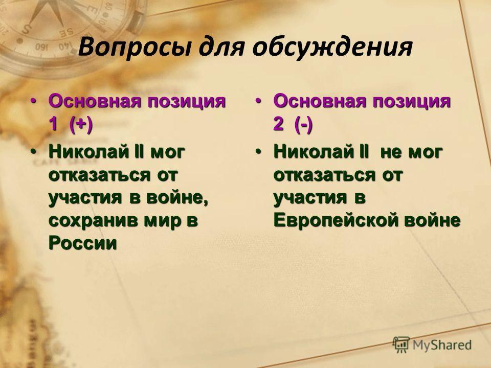 Вопросы для обсуждения Основная позиция 1 (+)Основная позиция 1 (+) Николай II мог отказаться от участия в войне, сохранив мир в РоссииНиколай II мог отказаться от участия в войне, сохранив мир в России Основная позиция 2 (-)Основная позиция 2 (-) Ни