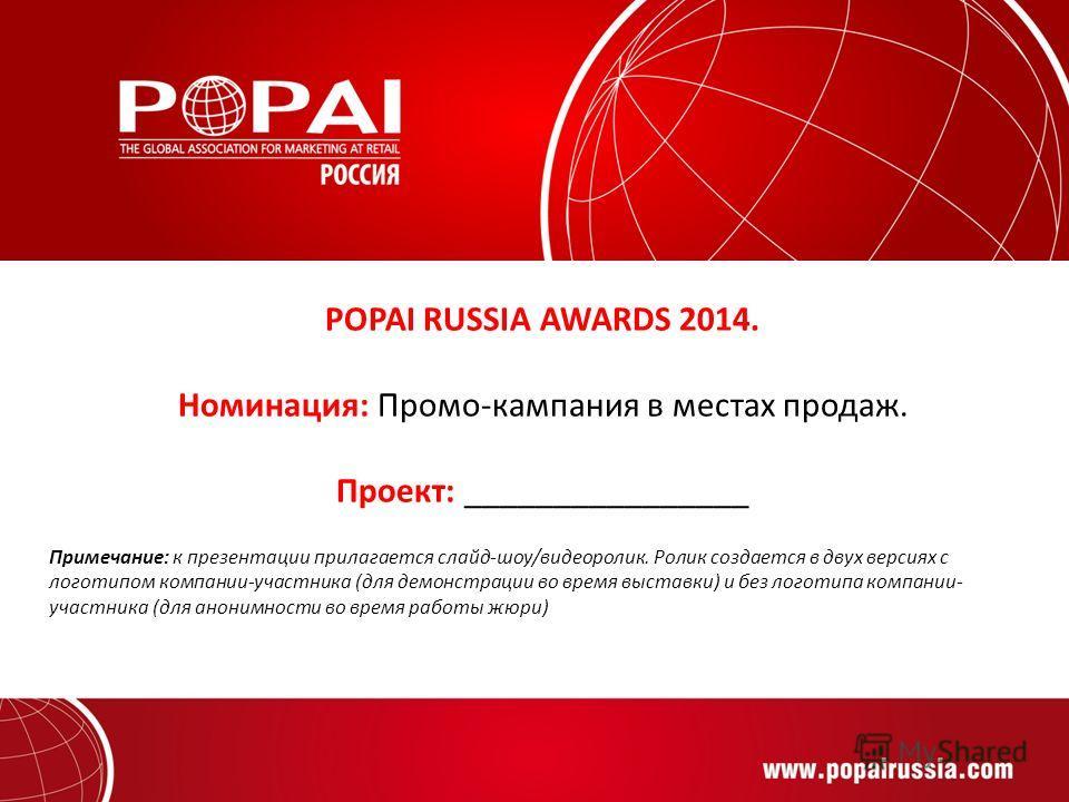 POPAI RUSSIA AWARDS 2014. Номинация: Промо-кампания в местах продаж. Проект: ________________ Примечание: к презентации прилагается слайд-шоу/видеоролик. Ролик создается в двух версиях с логотипом компании-участника (для демонстрации во время выставк