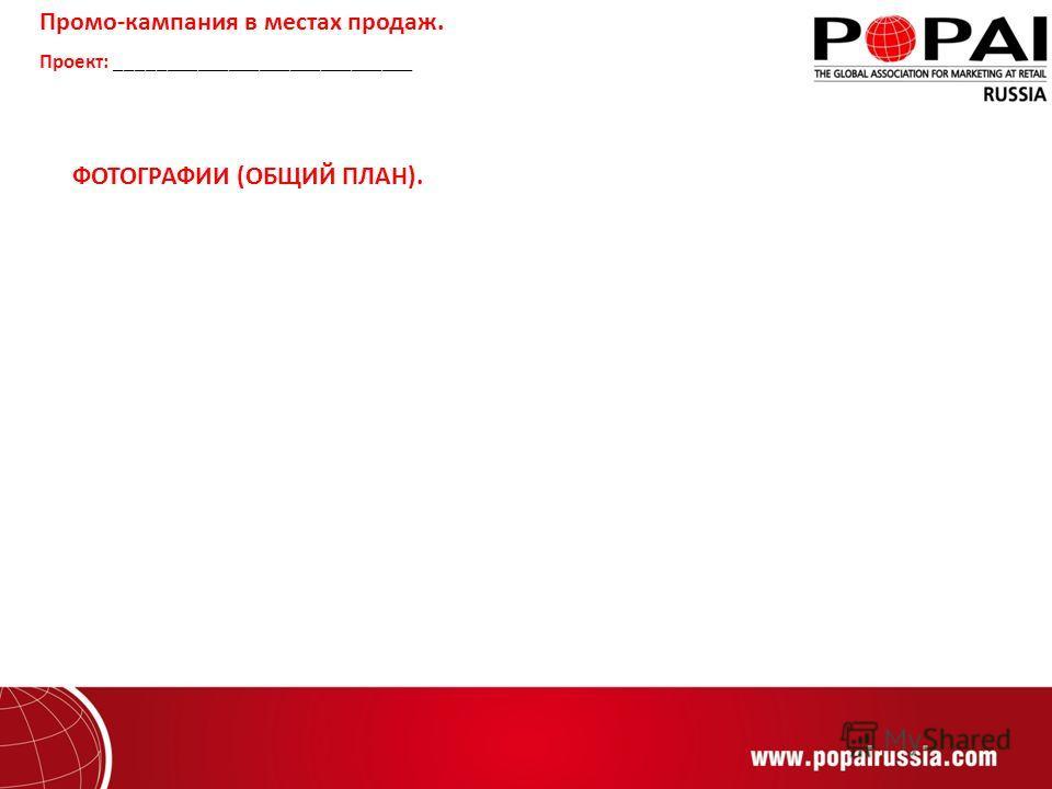 ФОТОГРАФИИ (ОБЩИЙ ПЛАН). Промо-кампания в местах продаж. Проект: _____________________________