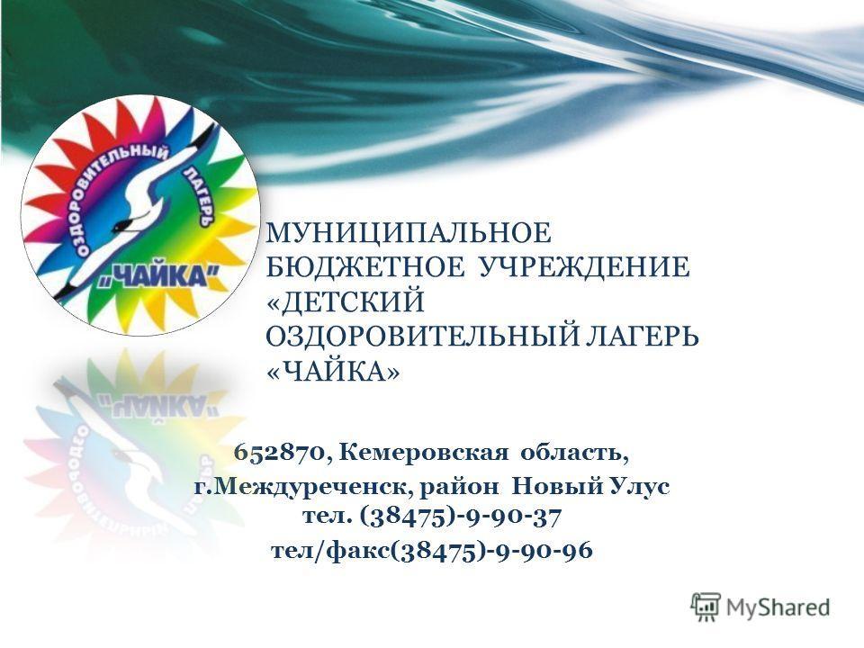 МУНИЦИПАЛЬНОЕ БЮДЖЕТНОЕ УЧРЕЖДЕНИЕ «ДЕТСКИЙ ОЗДОРОВИТЕЛЬНЫЙ ЛАГЕРЬ «ЧАЙКА» 652870, Кемеровская область, г.Междуреченск, район Новый Улус тел. (38475)-9-90-37 тел/факс(38475)-9-90-96