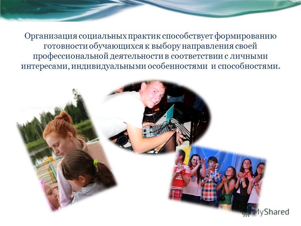 Организация социальных практик способствует формированию готовности обучающихся к выбору направления своей профессиональной деятельности в соответствии с личными интересами, индивидуальными особенностями и способностями.