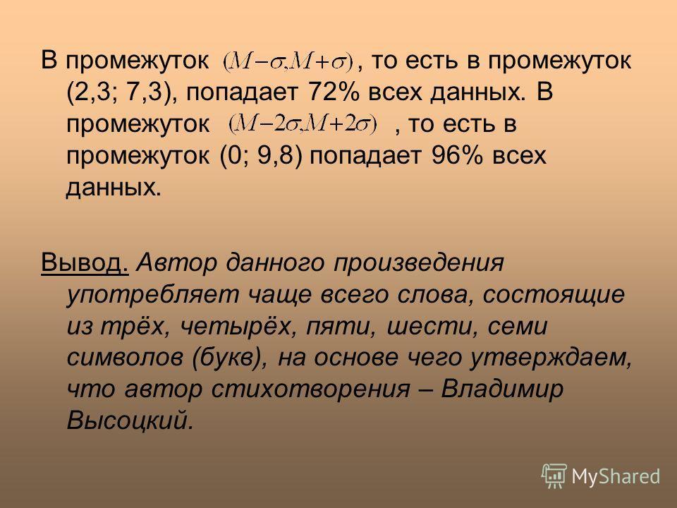 В промежуток, то есть в промежуток (2,3; 7,3), попадает 72% всех данных. В промежуток, то есть в промежуток (0; 9,8) попадает 96% всех данных. Вывод. Автор данного произведения употребляет чаще всего слова, состоящие из трёх, четырёх, пяти, шести, се