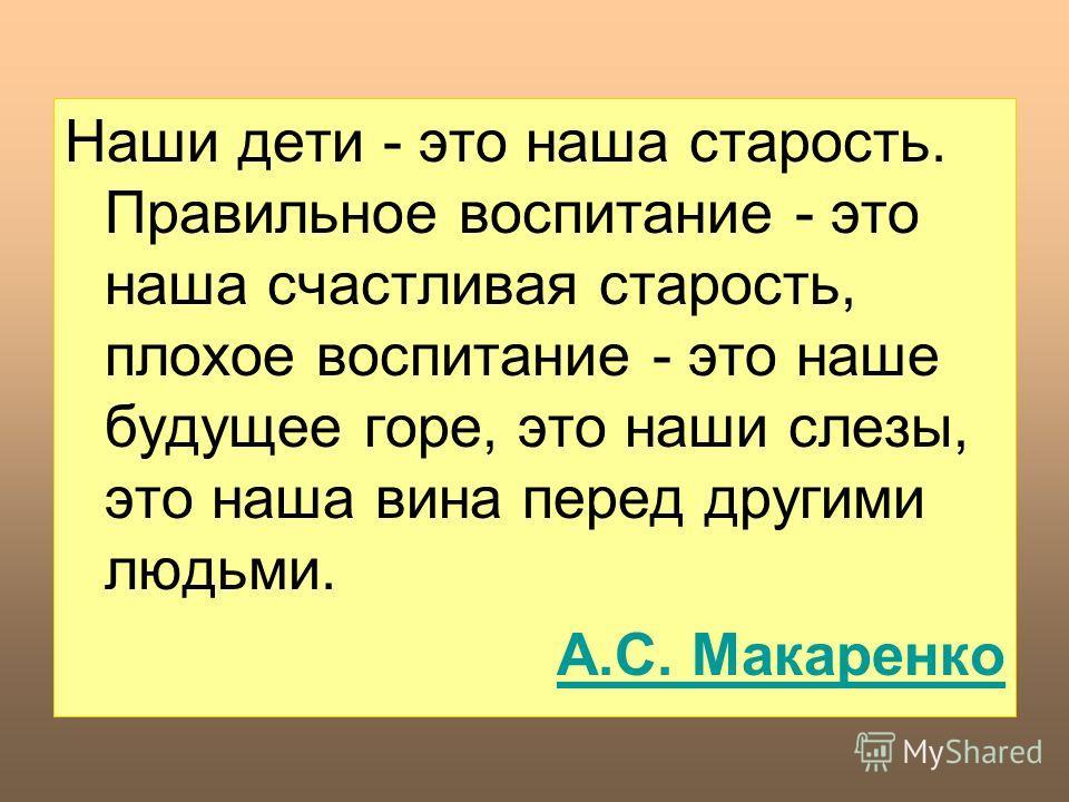 Наши дети - это наша старость. Правильное воспитание - это наша счастливая старость, плохое воспитание - это наше будущее горе, это наши слезы, это наша вина перед другими людьми. А.С. Макаренко