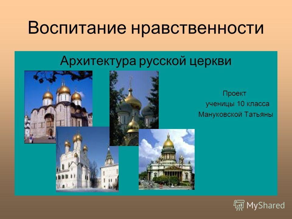 Воспитание нравственности Архитектура русской церкви Проект ученицы 10 класса Мануковской Татьяны