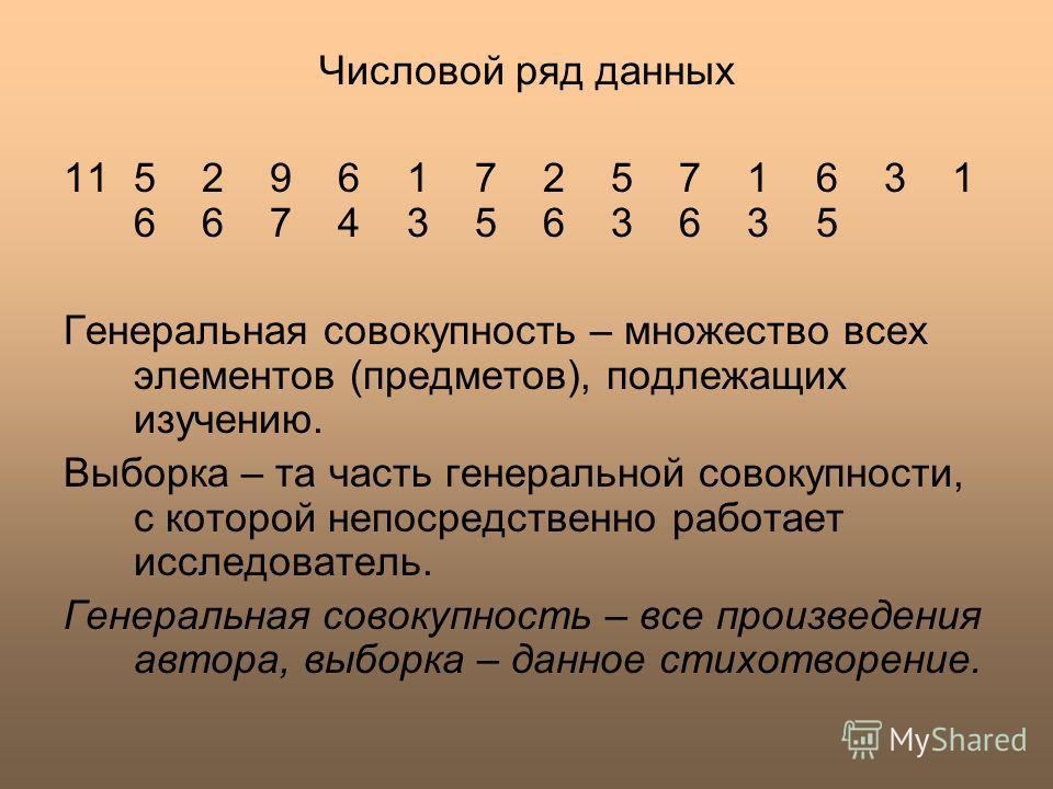 Числовой ряд данных 115 2 9 6 1 7 2 5 7 1 6 3 1 6 6 7 4 3 5 6 3 6 3 5 Генеральная совокупность – множество всех элементов (предметов), подлежащих изучению. Выборка – та часть генеральной совокупности, с которой непосредственно работает исследователь.