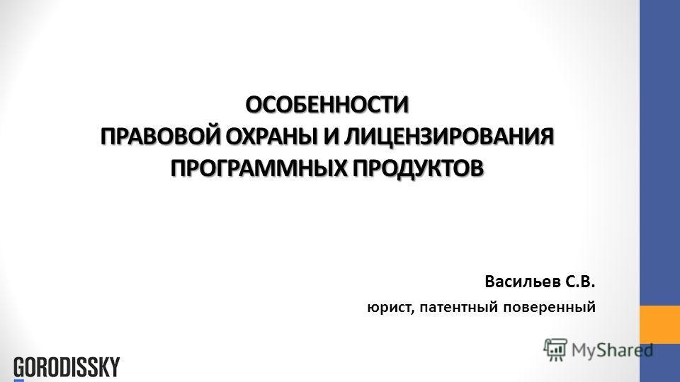 ОСОБЕННОСТИ ПРАВОВОЙ ОХРАНЫ И ЛИЦЕНЗИРОВАНИЯ ПРОГРАММНЫХ ПРОДУКТОВ Васильев С.В. юрист, патентный поверенный