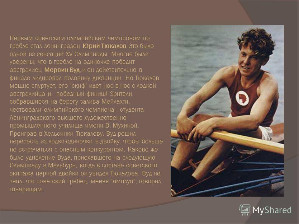 Первым советским олимпийским чемпионом по гребле стал ленинградец Юрий Тюкалов. Это было одной из сенсаций XV Олимпиады. Многие были уверены, что в гребле на одиночке победит австралиец Мервин Вуд, и он действительно в финале лидировал половину диста