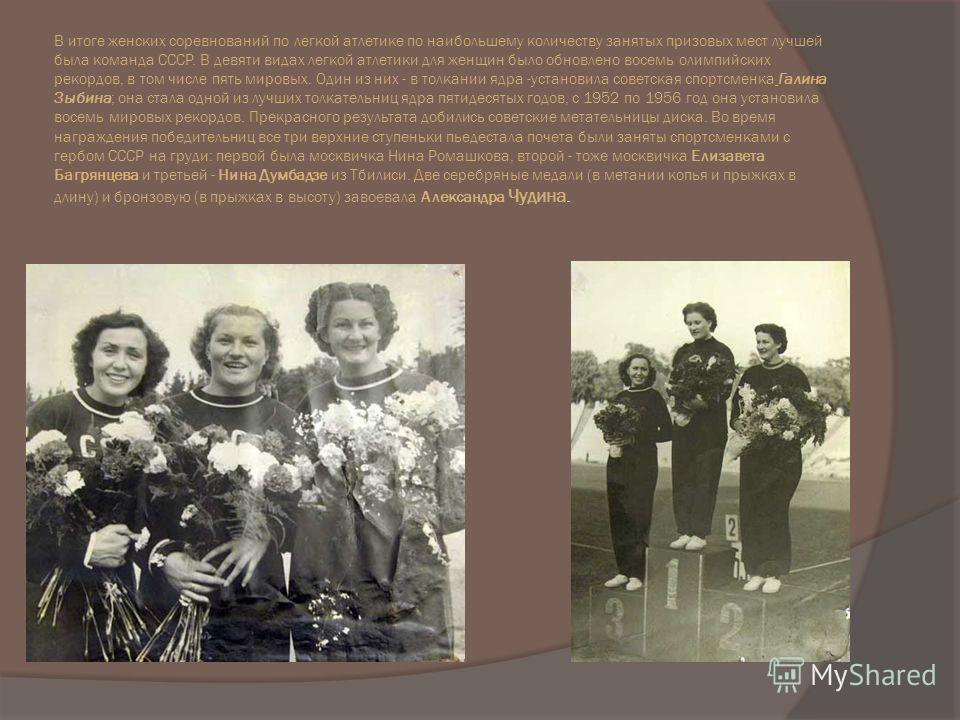 В итоге женских соревнований по легкой атлетике по наибольшему количеству занятых призовых мест лучшей была команда СССР. В девяти видах легкой атлетики для женщин было обновлено восемь олимпийских рекордов, в том числе пять мировых. Один из них - в