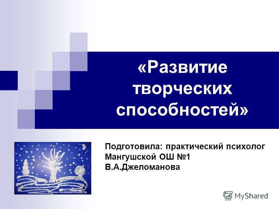 «Развитие творческих способностей» Подготовила: практический психолог Мангушской ОШ 1 В.А.Джеломанова