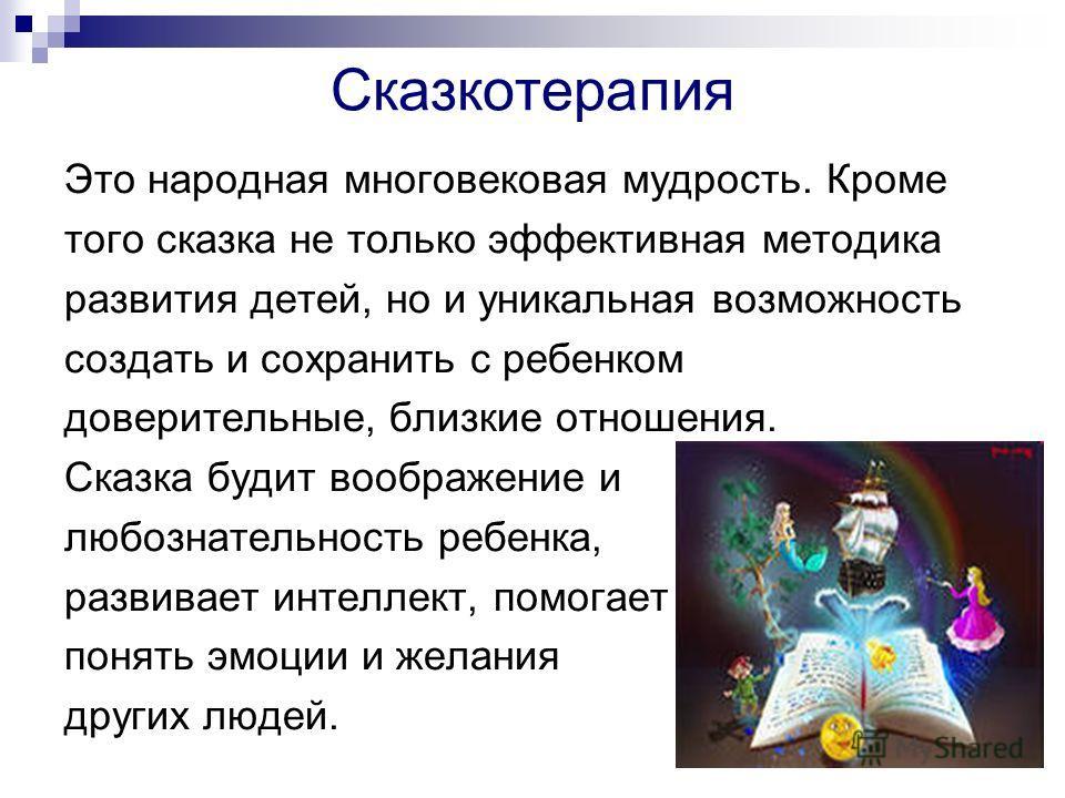 Сказкотерапия Это народная многовековая мудрость. Кроме того сказка не только эффективная методика развития детей, но и уникальная возможность создать и сохранить с ребенком доверительные, близкие отношения. Сказка будит воображение и любознательност