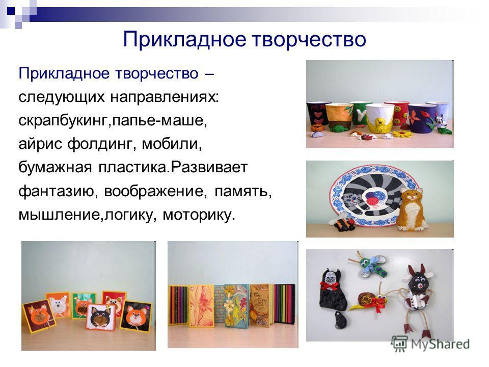 Прикладное творчество Прикладное творчество – следующих направлениях: скрапбукинг,папье-маше, айрис фолдинг, мобили, бумажная пластика.Развивает фантазию, воображение, память, мышление,логику, моторику.