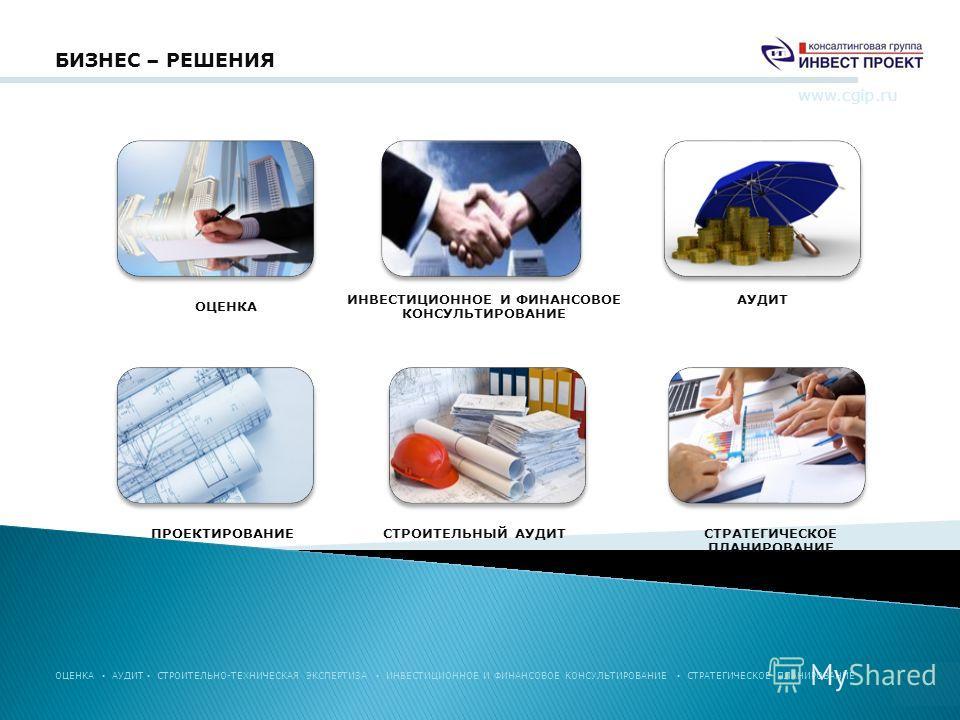 БИЗНЕС – РЕШЕНИЯ www.cgip.ru ОЦЕНКА АУДИТ СТРОИТЕЛЬНЫЙ АУДИТ ИНВЕСТИЦИОННОЕ И ФИНАНСОВОЕ КОНСУЛЬТИРОВАНИЕ ПРОЕКТИРОВАНИЕСТРАТЕГИЧЕСКОЕ ПЛАНИРОВАНИЕ ОЦЕНКА АУДИТ СТРОИТЕЛЬНО-ТЕХНИЧЕСКАЯ ЭКСПЕРТИЗА ИНВЕСТИЦИОННОЕ И ФИНАНСОВОЕ КОНСУЛЬТИРОВАНИЕ СТРАТЕГИЧ