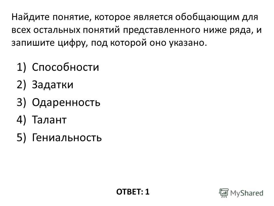 1)Способности 2)Задатки 3)Одаренность 4)Талант 5)Гениальность ОТВЕТ: 1 Найдите понятие, которое является обобщающим для всех остальных понятий представленного ниже ряда, и запишите цифру, под которой оно указано.
