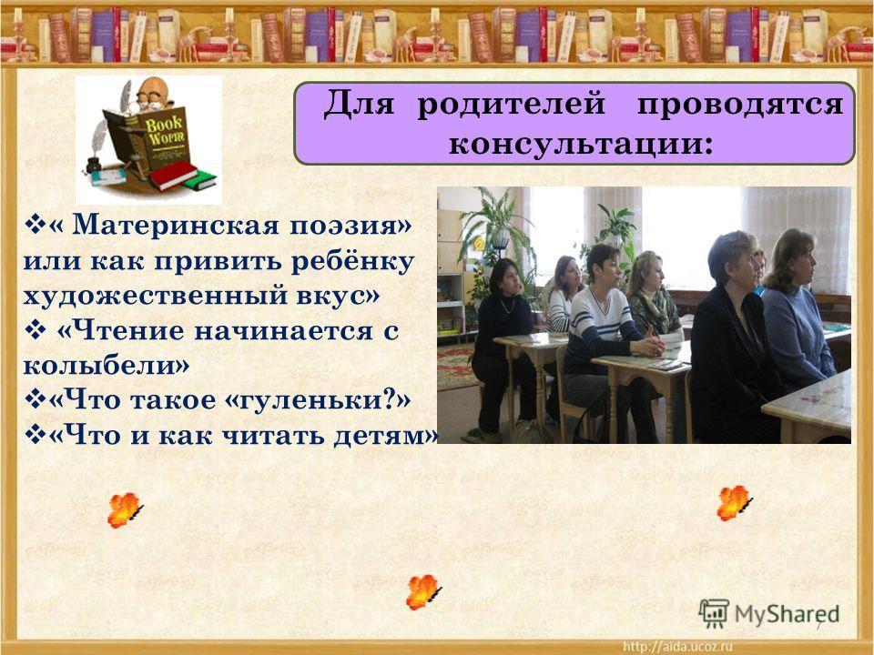 7 Для родителей проводятся консультации: « Материнская поэзия» или как привить ребёнку художественный вкус» «Чтение начинается с колыбели» «Что такое «гуленьки?» «Что и как читать детям»
