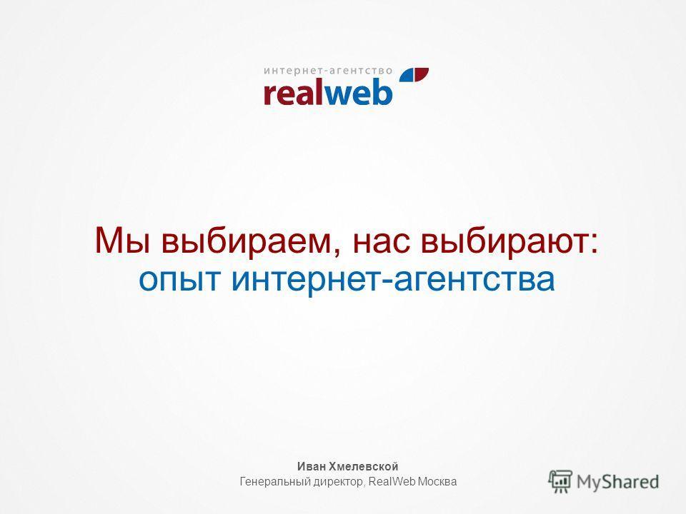 Мы выбираем, нас выбирают: опыт интернет-агентства Иван Хмелевской Генеральный директор, RealWeb Москва