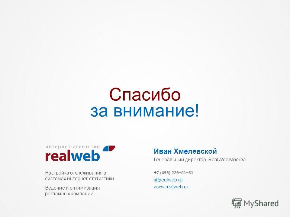Спасибо за внимание! Иван Хмелевской Генеральный директор, RealWeb Москва Настройка отслеживания в системах интернет-статистики Ведение и оптимизация рекламных кампаний + 7 (495) 229–01–61 i@realweb.ru www.realweb.ru