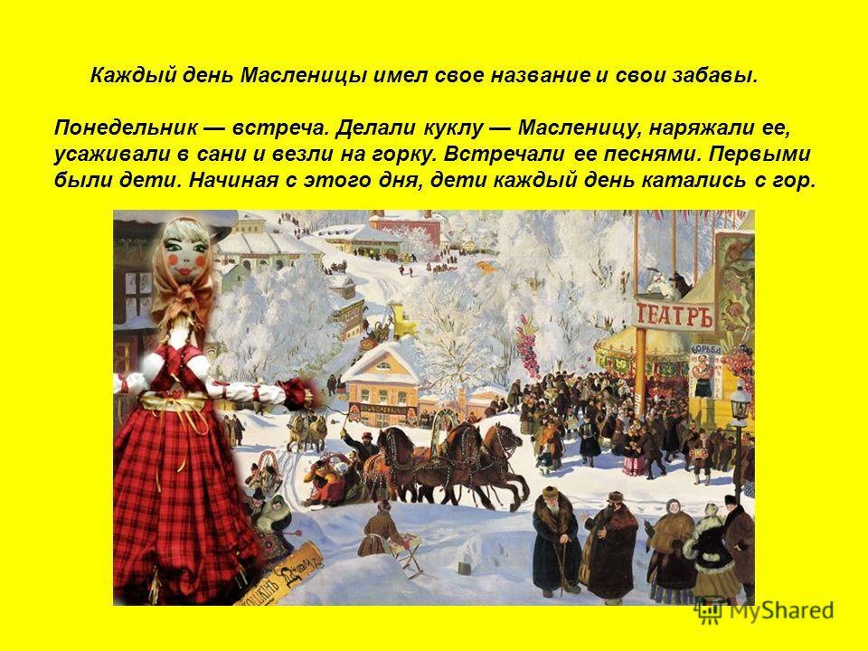 Каждый день Масленицы имел свое название и свои забавы. Понедельник встреча. Делали куклу Масленицу, наряжали ее, усаживали в сани и везли на горку. Встречали ее песнями. Первыми были дети. Начиная с этого дня, дети каждый день катались с гор.