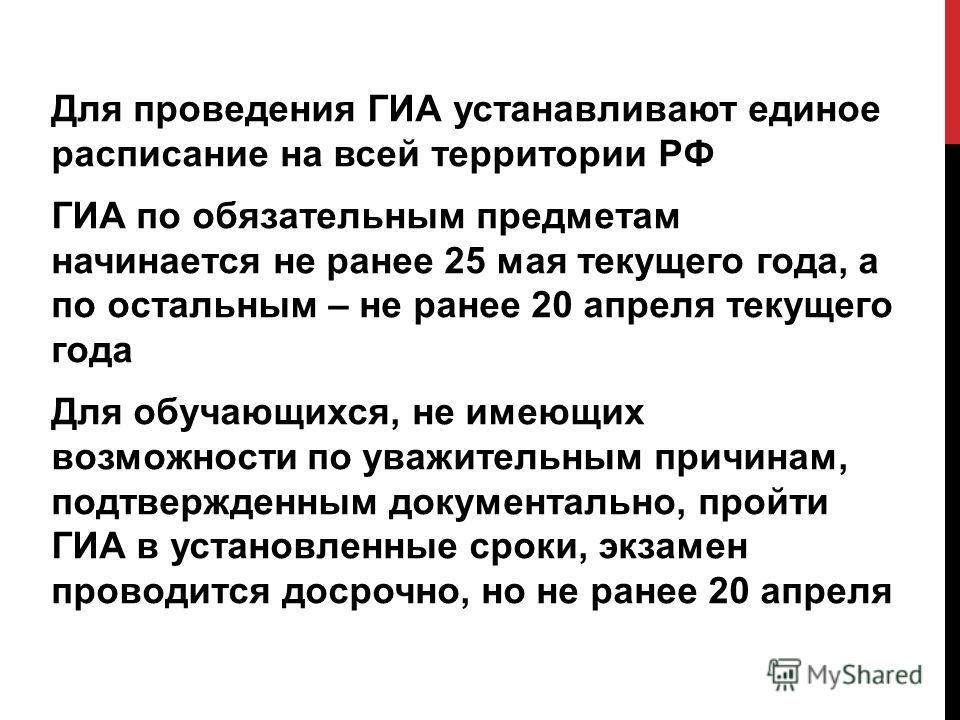 Для проведения ГИА устанавливают единое расписание на всей территории РФ ГИА по обязательным предметам начинается не ранее 25 мая текущего года, а по остальным – не ранее 20 апреля текущего года Для обучающихся, не имеющих возможности по уважительным