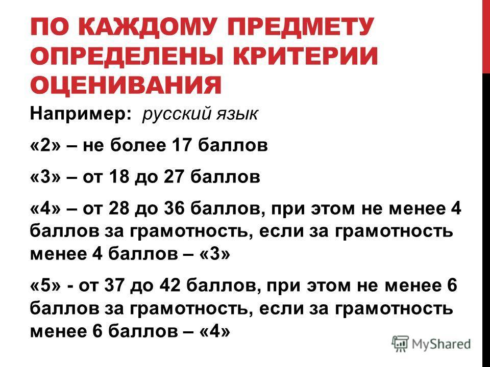 ПО КАЖДОМУ ПРЕДМЕТУ ОПРЕДЕЛЕНЫ КРИТЕРИИ ОЦЕНИВАНИЯ Например: русский язык «2» – не более 17 баллов «3» – от 18 до 27 баллов «4» – от 28 до 36 баллов, при этом не менее 4 баллов за грамотность, если за грамотность менее 4 баллов – «3» «5» - от 37 до 4