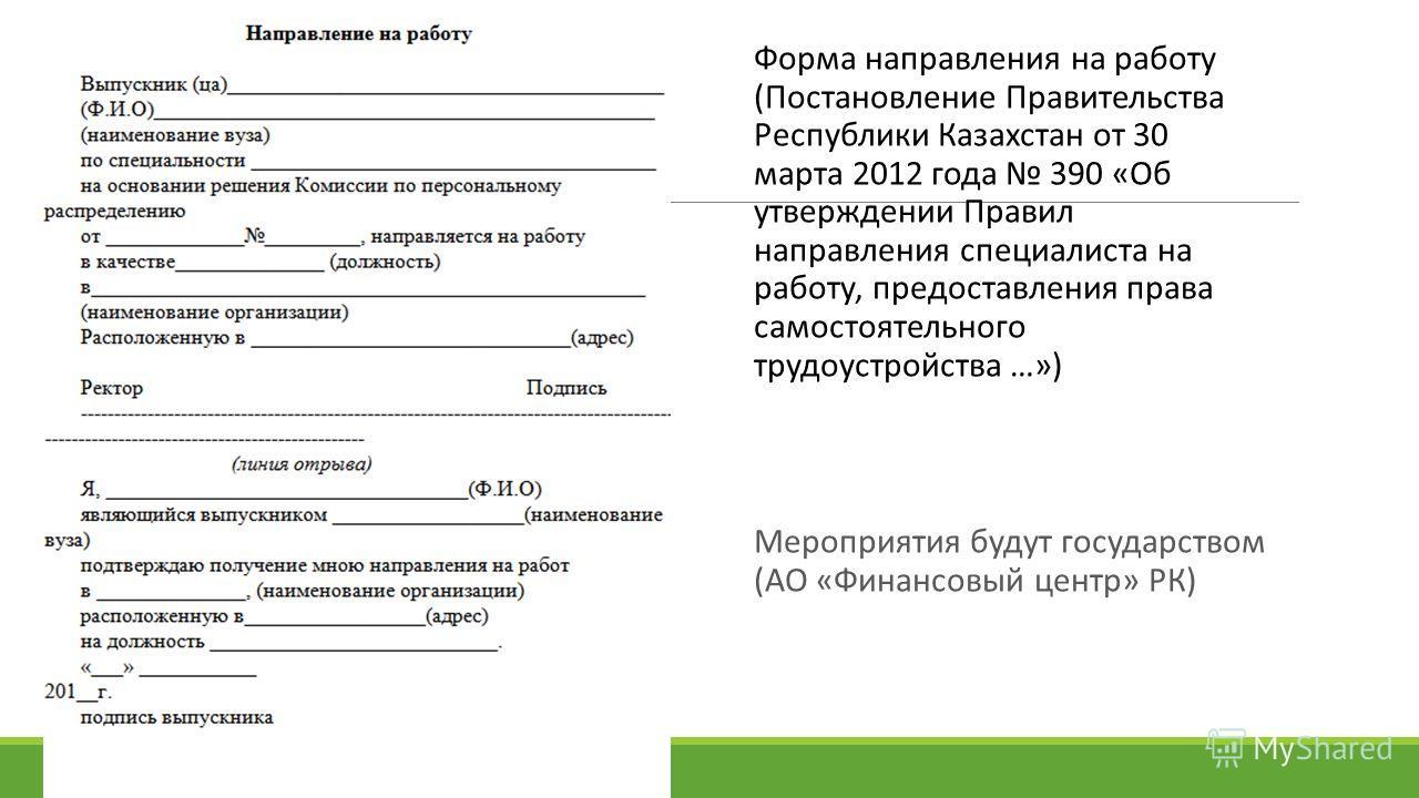 Форма направления на работу (Постановление Правительства Республики Казахстан от 30 марта 2012 года 390 «Об утверждении Правил направления специалиста на работу, предоставления права самостоятельного трудоустройства …») Мероприятия будут государством