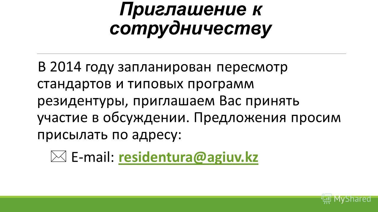 Приглашение к сотрудничеству В 2014 году запланирован пересмотр стандартов и типовых программ резидентуры, приглашаем Вас принять участие в обсуждении. Предложения просим присылать по адресу: E-mail: residentura@agiuv.kzresidentura@agiuv.kz