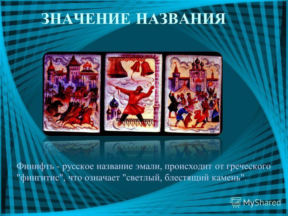 ЗНАЧЕНИЕ НАЗВАНИЯ Финифть - русское название эмали, происходит от греческого фингитис, что означает светлый, блестящий камень.