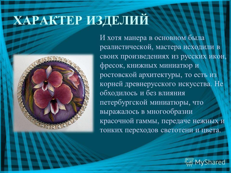 И хотя манера в основном была реалистической, мастера исходили в своих произведениях из русских икон, фресок, книжных миниатюр и ростовской архитектуры, то есть из корней древнерусского искусства. Не обходилось и без влияния петербургской миниатюры,
