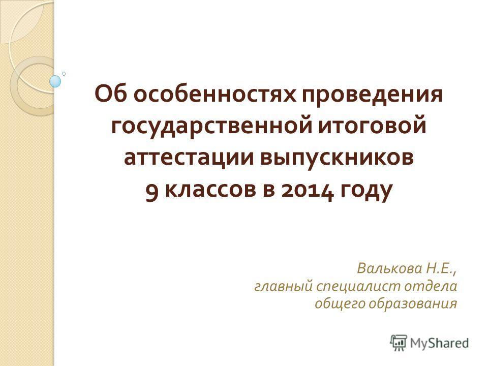 Об особенностях проведения государственной итоговой аттестации выпускников 9 классов в 2014 году Валькова Н. Е., главный специалист отдела общего образования