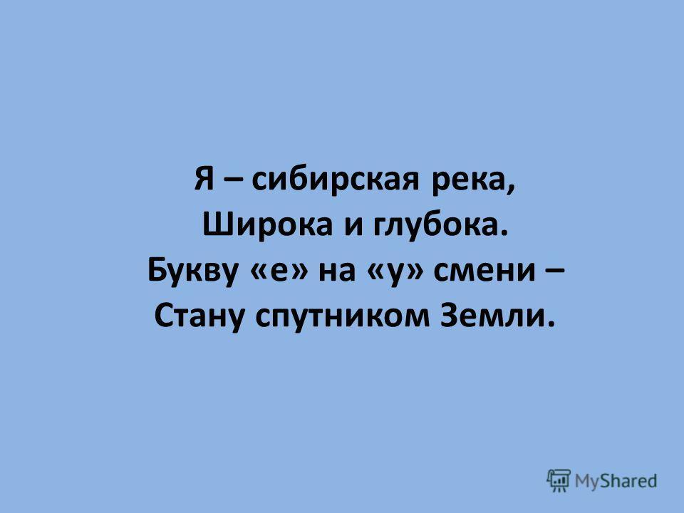 Я – сибирская река, Широка и глубока. Букву «е» на «у» смени – Стану спутником Земли.