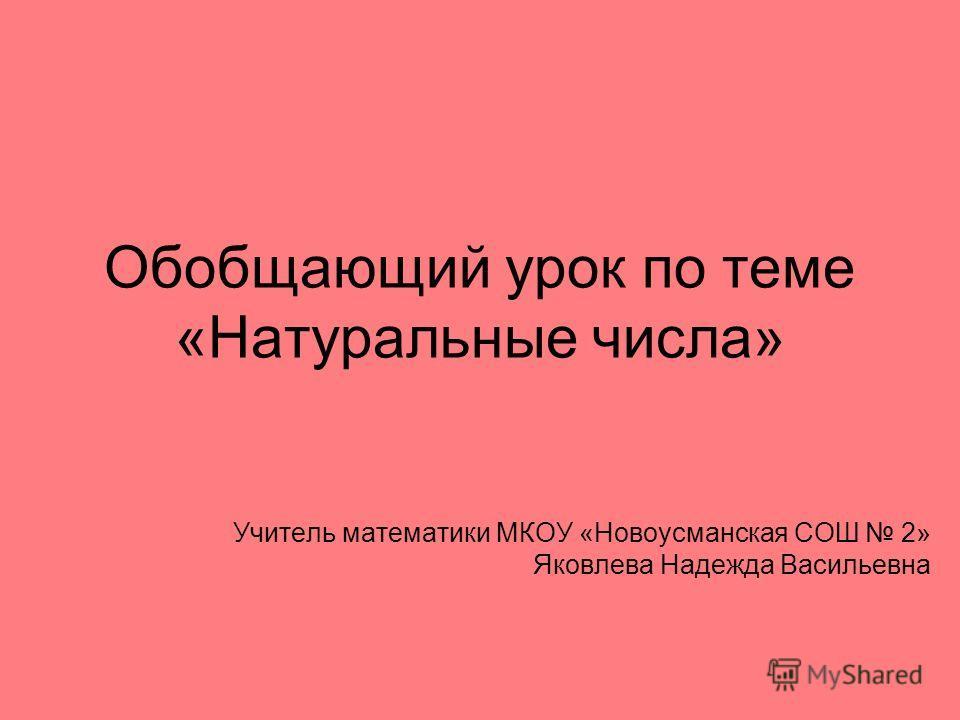 Обобщающий урок по теме «Натуральные числа» Учитель математики МКОУ «Новоусманская СОШ 2» Яковлева Надежда Васильевна