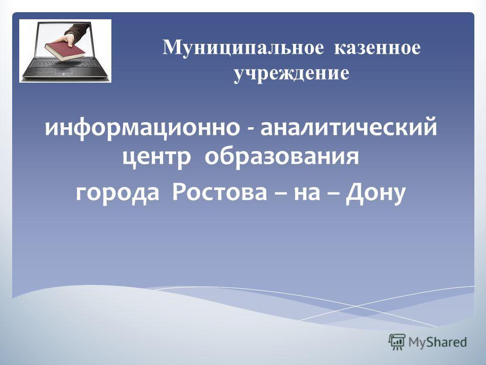 информационно - аналитический центр образования города Ростова – на – Дону Муниципальное казенное учреждение