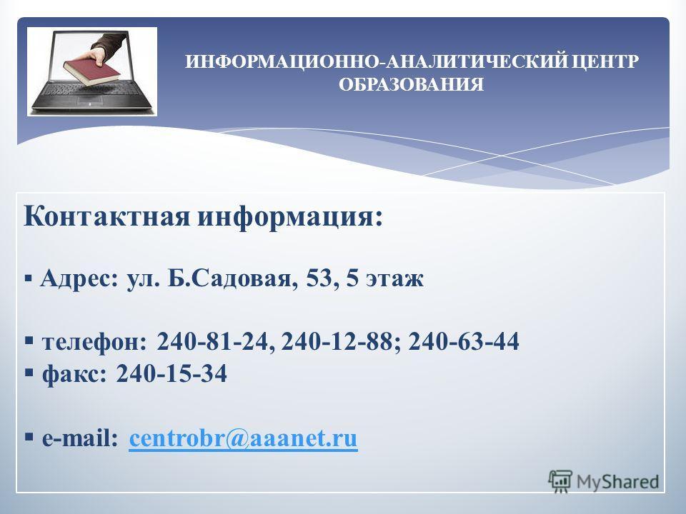 ИНФОРМАЦИОННО-АНАЛИТИЧЕСКИЙ ЦЕНТР ОБРАЗОВАНИЯ Контактная информация: Адрес: ул. Б.Садовая, 53, 5 этаж телефон: 240-81-24, 240-12-88; 240-63-44 факс: 240-15-34 e-mail: centrobr@aaanet.rucentrobr@aaanet.ru