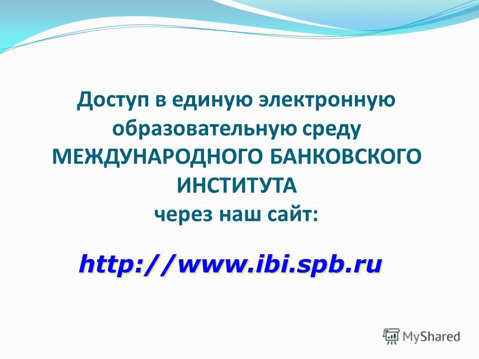 Доступ в единую электронную образовательную среду МЕЖДУНАРОДНОГО БАНКОВСКОГО ИНСТИТУТА через наш сайт: http://www.ibi.spb.ru