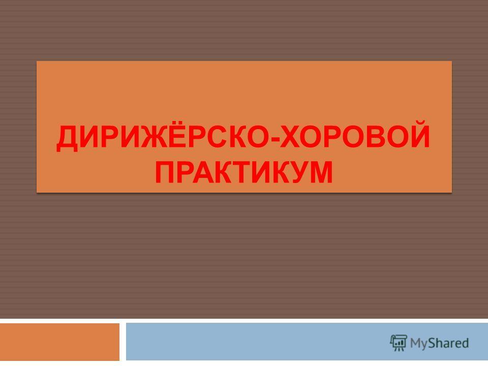 ДИРИЖЁРСКО-ХОРОВОЙ ПРАКТИКУМ