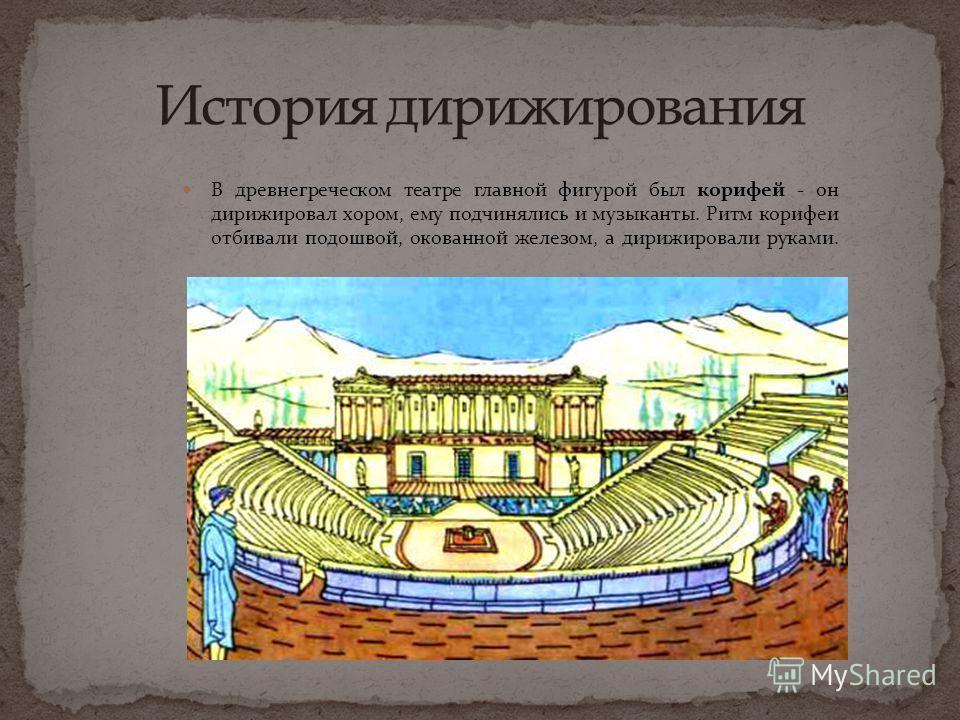 В древнегреческом театре главной фигурой был корифей - он дирижировал хором, ему подчинялись и музыканты. Ритм корифеи отбивали подошвой, окованной железом, а дирижировали руками.