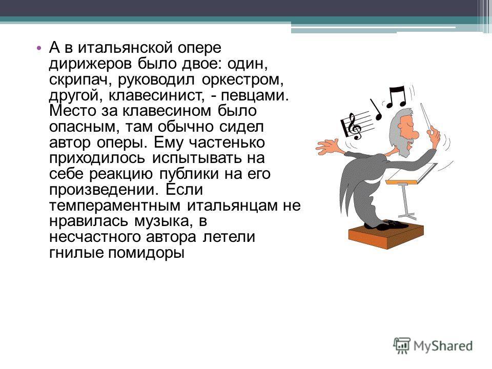 А в итальянской опере дирижеров было двое: один, скрипач, руководил оркестром, другой, клавесинист, - певцами. Место за клавесином было опасным, там обычно сидел автор оперы. Ему частенько приходилось испытывать на себе реакцию публики на его произве